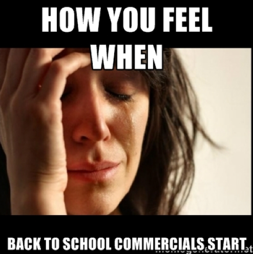 How you feel when back to school commercials start - First world Problems II | Meme Generator 2014-08-09 13-50-07